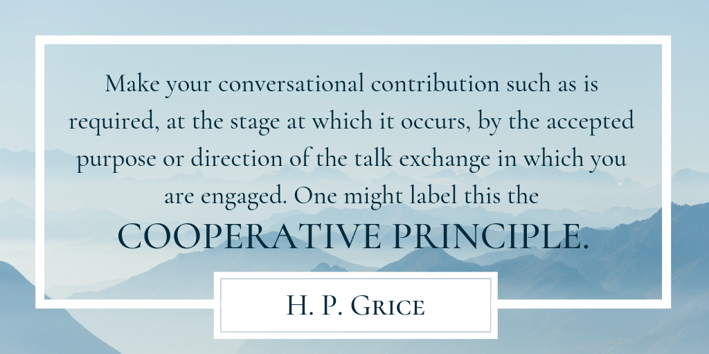 "The Cooperative Principle by H. P. Grice: ""Make your conversational contribution such as is required, at the stage at which it occurs, by the accepted purpose or direction of the talk exchange in which you are engaged. One might label this the COOPERATIVE PRINCIPLE."""