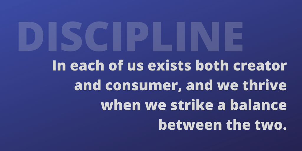 Discipline: in each of us exists both creator and consumer, and we thrive when we strike a balance between the two.