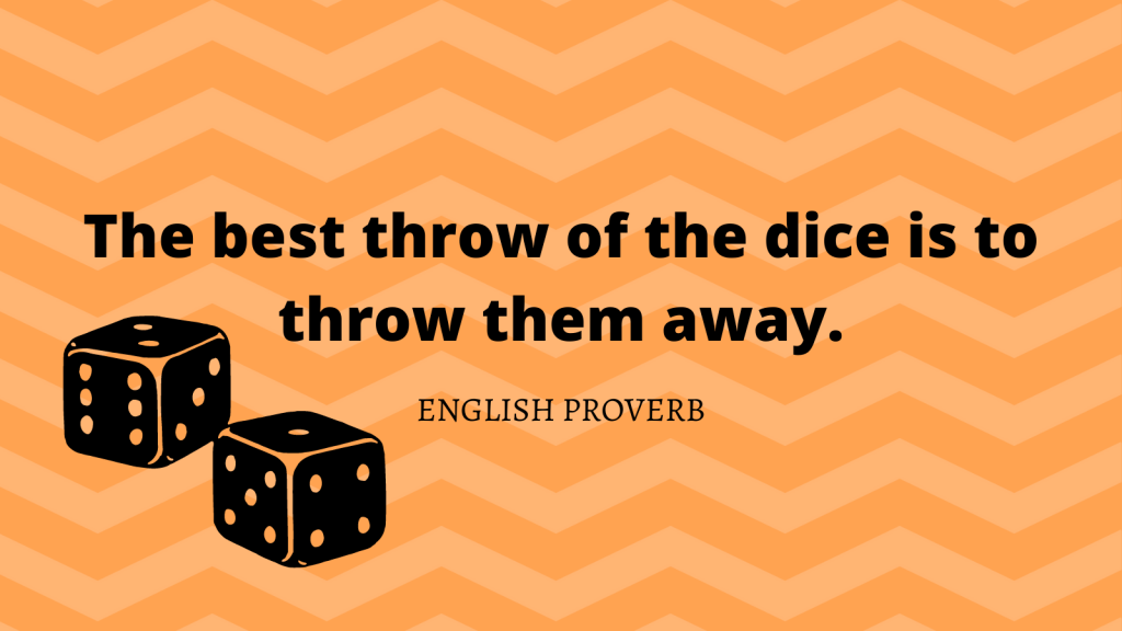 "English proverb: ""The best throw of the dice is to throw them away."""